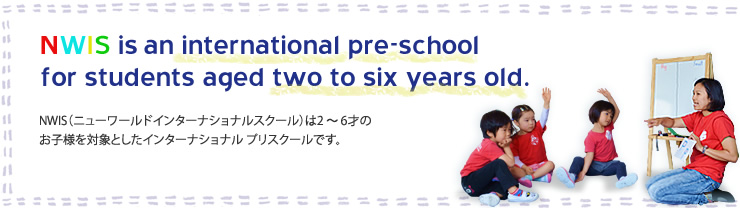 NWIS is an international pre-school for students aged two to six years old. NWIS(ニューワールドインターナショナルスクール)は2~6才のお子様を対象としたインターナショナル プリスクールです。